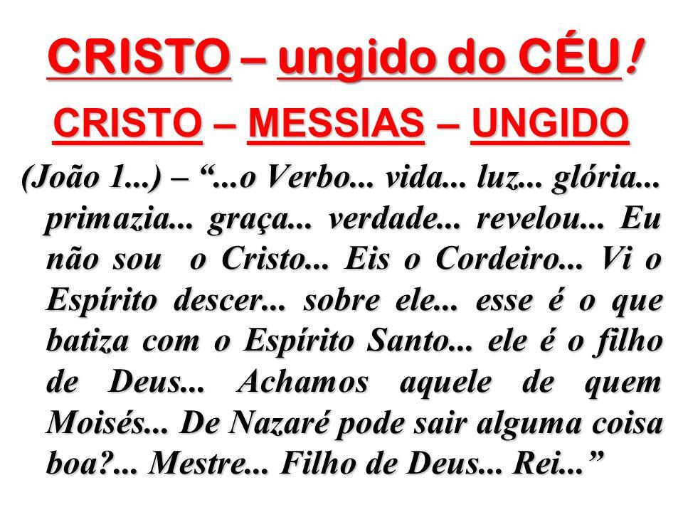 CRISTO – ungido do CÉU! CRISTO – MESSIAS – UNGIDO (João 1...) –...o Verbo... vida... luz... glória... primazia... graça... verdade... revelou... Eu nã
