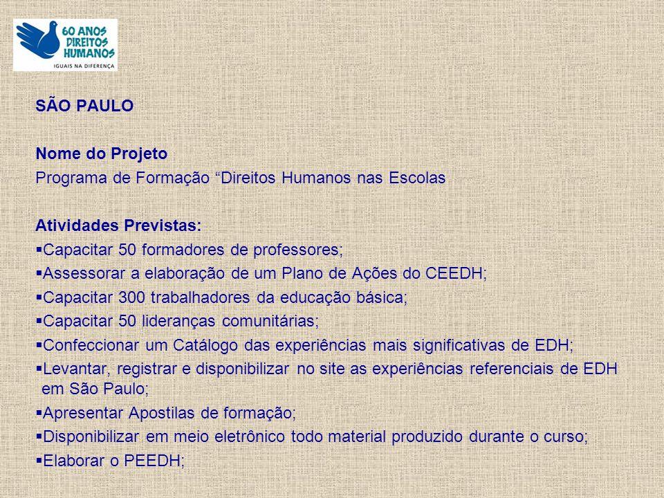 SÃO PAULO Nome do Projeto Programa de Formação Direitos Humanos nas Escolas Atividades Previstas: Capacitar 50 formadores de professores; Assessorar a elaboração de um Plano de Ações do CEEDH; Capacitar 300 trabalhadores da educação básica; Capacitar 50 lideranças comunitárias; Confeccionar um Catálogo das experiências mais significativas de EDH; Levantar, registrar e disponibilizar no site as experiências referenciais de EDH em São Paulo; Apresentar Apostilas de formação; Disponibilizar em meio eletrônico todo material produzido durante o curso; Elaborar o PEEDH;