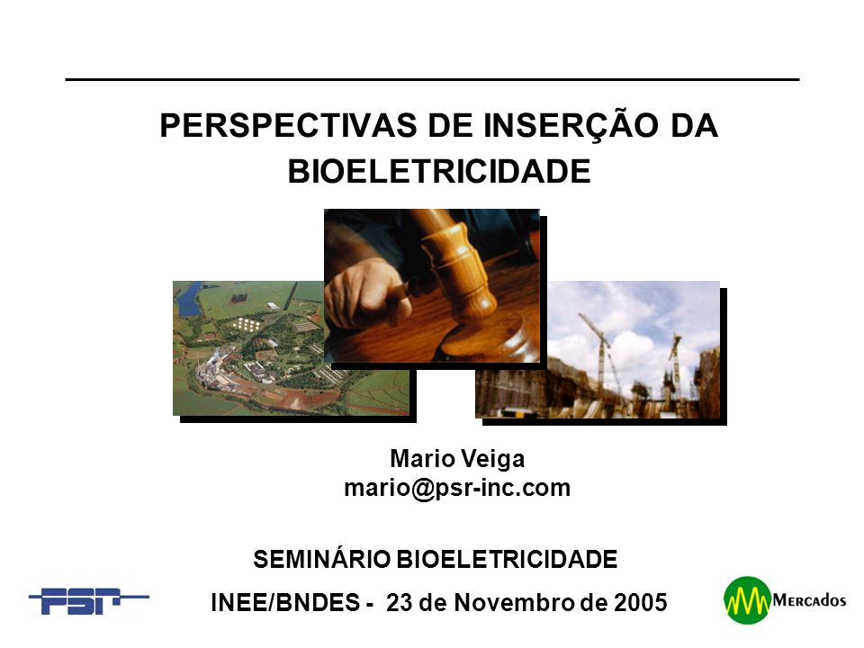 1 PERSPECTIVAS DE INSERÇÃO DA BIOELETRICIDADE SEMINÁRIO BIOELETRICIDADE INEE/BNDES - 23 de Novembro de 2005 Mario Veiga mario@psr-inc.com