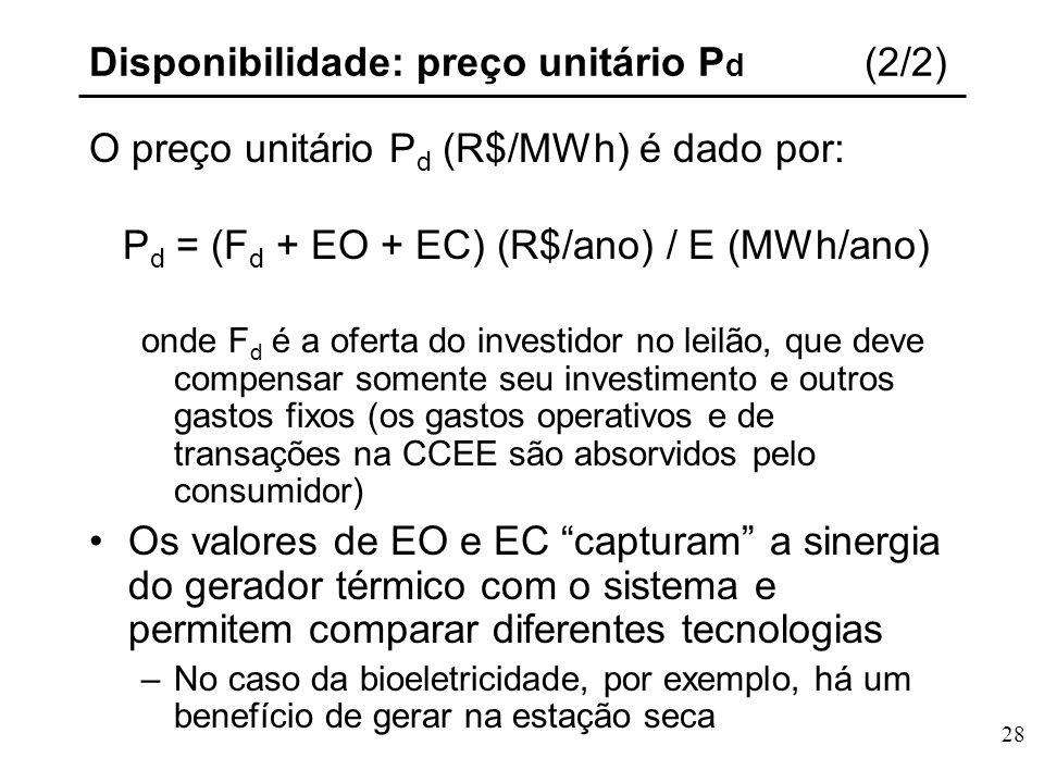 28 Disponibilidade: preço unitário P d (2/2) O preço unitário P d (R$/MWh) é dado por: P d = (F d + EO + EC) (R$/ano) / E (MWh/ano) onde F d é a oferta do investidor no leilão, que deve compensar somente seu investimento e outros gastos fixos (os gastos operativos e de transações na CCEE são absorvidos pelo consumidor) Os valores de EO e EC capturam a sinergia do gerador térmico com o sistema e permitem comparar diferentes tecnologias –No caso da bioeletricidade, por exemplo, há um benefício de gerar na estação seca
