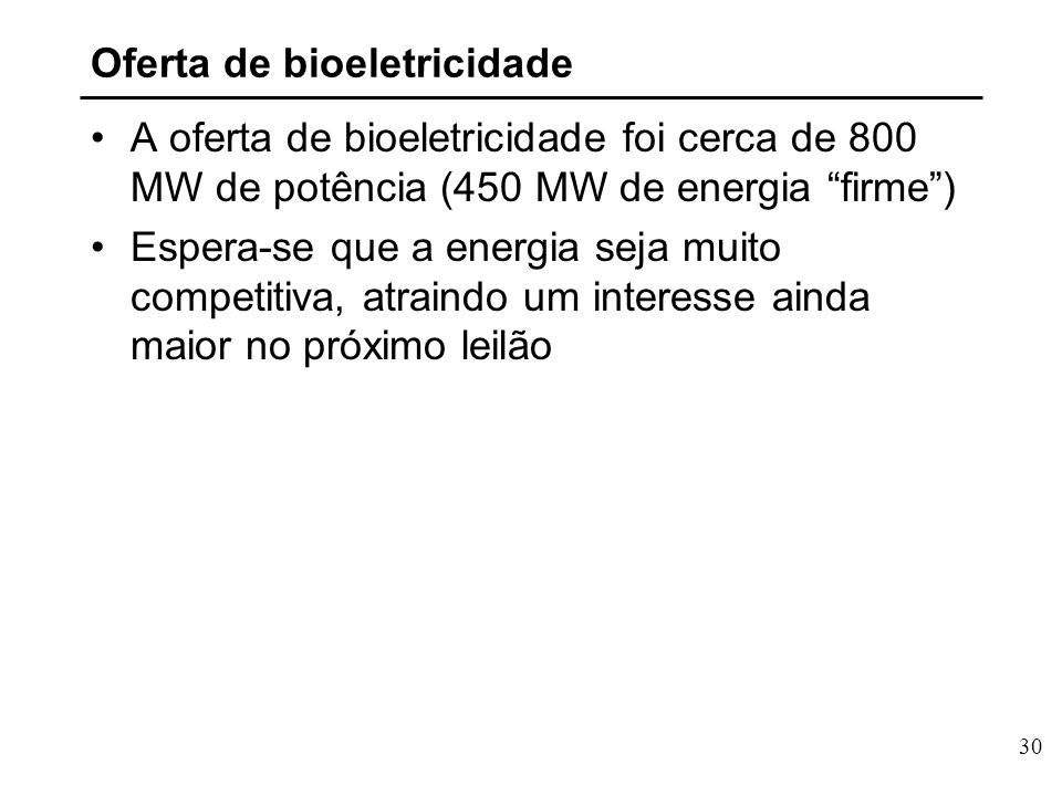 30 Oferta de bioeletricidade A oferta de bioeletricidade foi cerca de 800 MW de potência (450 MW de energia firme) Espera-se que a energia seja muito competitiva, atraindo um interesse ainda maior no próximo leilão