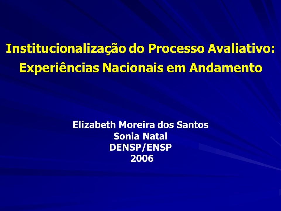 Institucionalização do Processo Avaliativo: Experiências Nacionais em Andamento Elizabeth Moreira dos Santos Sonia Natal DENSP/ENSP 2006