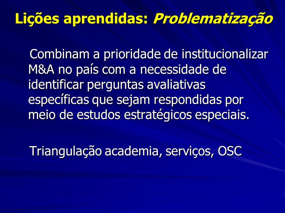 Lições aprendidas: Problematização Combinam a prioridade de institucionalizar M&A no país com a necessidade de identificar perguntas avaliativas específicas que sejam respondidas por meio de estudos estratégicos especiais.