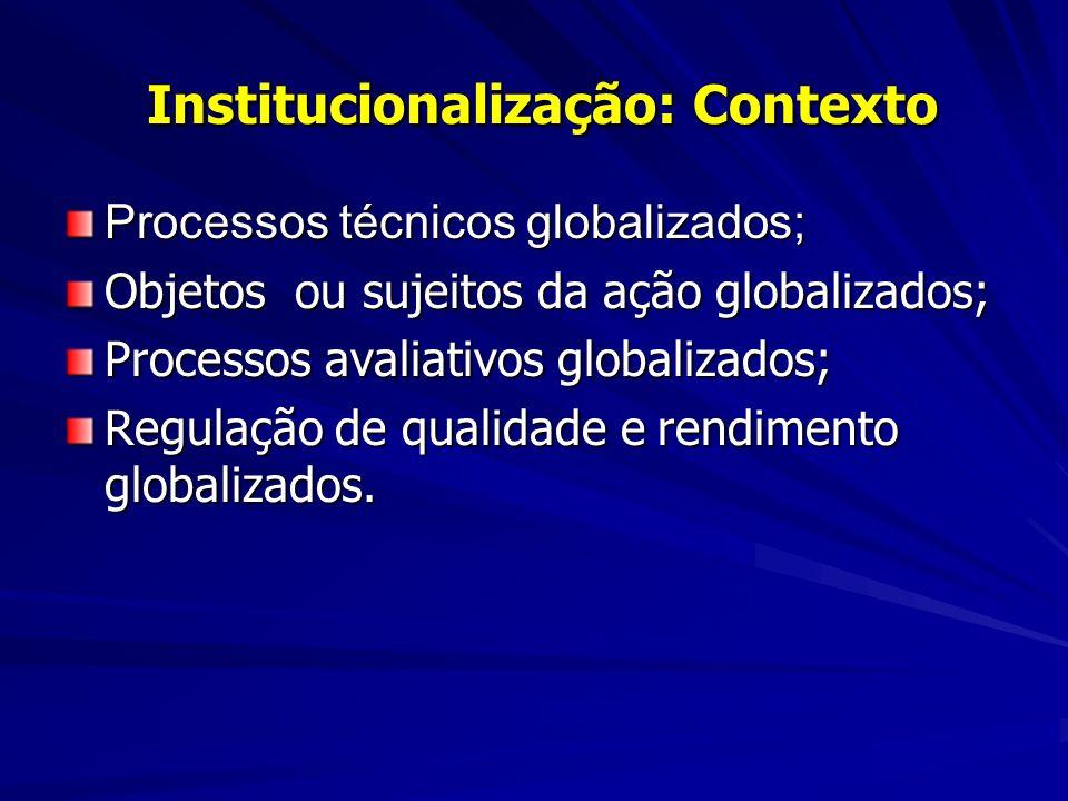 Institucionalização: Contexto Institucionalização: Contexto Processos técnicos globalizados; Objetos ou sujeitos da ação globalizados; Processos avaliativos globalizados; Regulação de qualidade e rendimento globalizados.