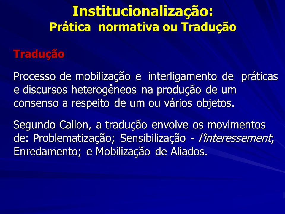 Institucionalização: Prática normativa ou Tradução Tradução Tradução Processo de mobilização e interligamento de práticas e discursos heterogêneos na produção de um consenso a respeito de um ou vários objetos.