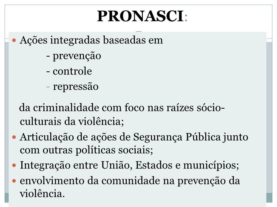 PRONASCI : Ações integradas baseadas em - prevenção - controle -repressão da criminalidade com foco nas raízes sócio- culturais da violência; Articula