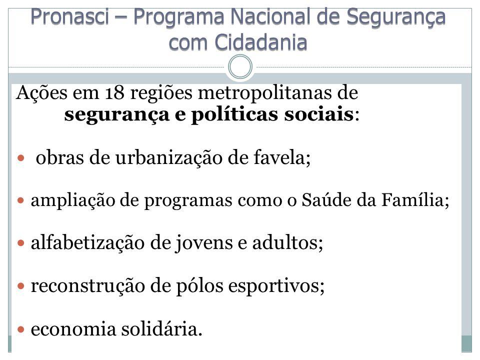 Ações em 18 regiões metropolitanas de segurança e políticas sociais: obras de urbanização de favela; ampliação de programas como o Saúde da Família; a