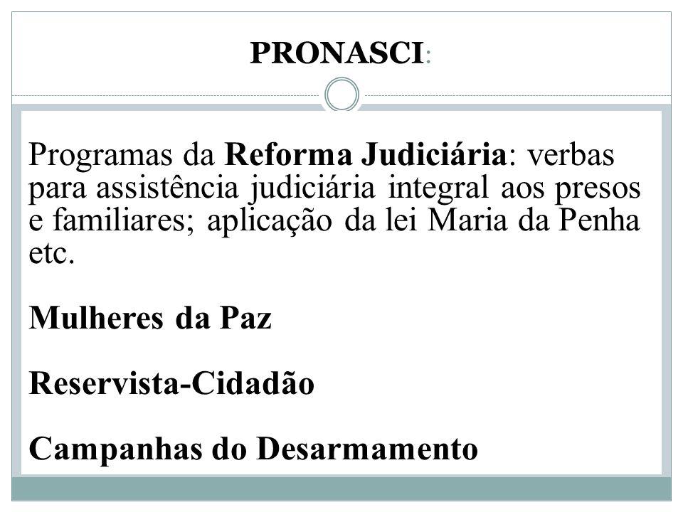 PRONASCI : Programas da Reforma Judiciária: verbas para assistência judiciária integral aos presos e familiares; aplicação da lei Maria da Penha etc.