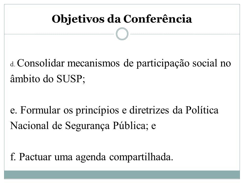 Objetivos da Conferência d. Consolidar mecanismos de participação social no âmbito do SUSP; e. Formular os princípios e diretrizes da Política Naciona