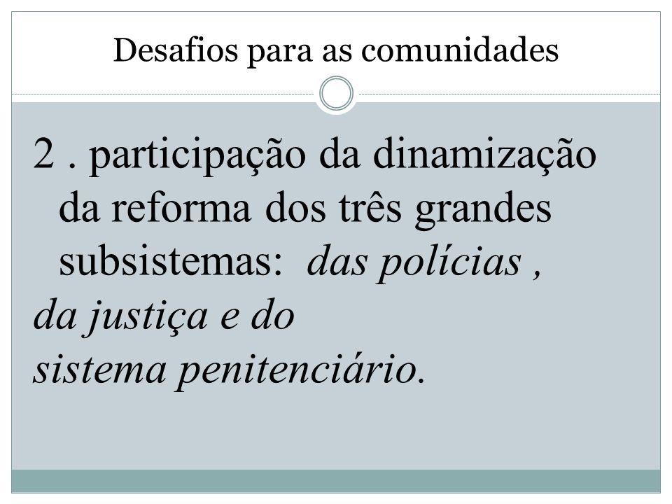 Desafios para as comunidades 2. participação da dinamização da reforma dos três grandes subsistemas: das polícias, da justiça e do sistema penitenciár