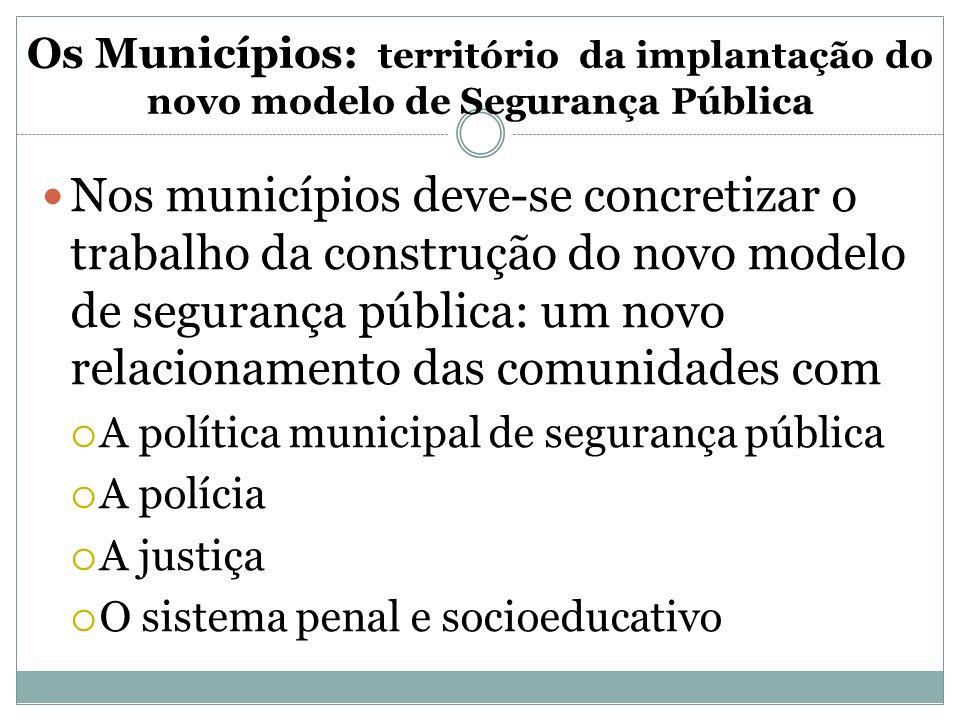 Os Municípios: território da implantação do novo modelo de Segurança Pública Nos municípios deve-se concretizar o trabalho da construção do novo model