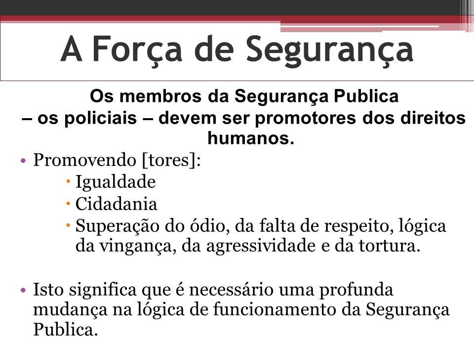 A Força de Segurança Os membros da Segurança Publica – os policiais – devem ser promotores dos direitos humanos. Promovendo [tores]: Igualdade Cidadan