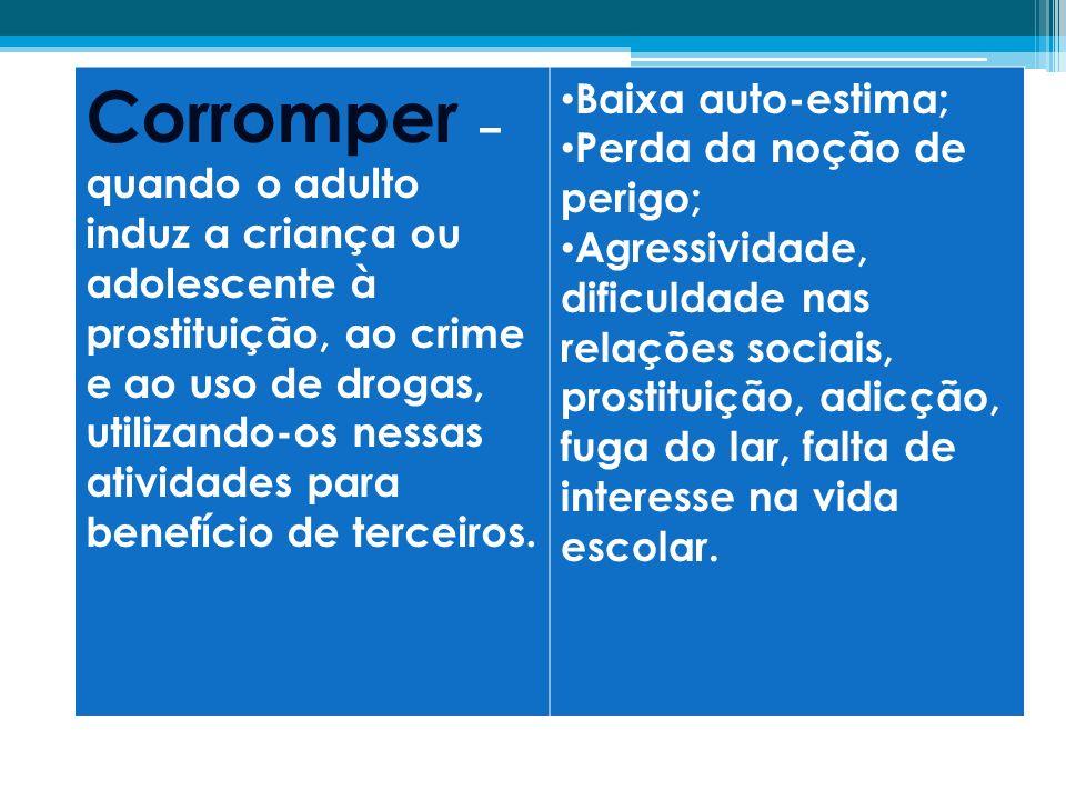 Corromper – quando o adulto induz a criança ou adolescente à prostituição, ao crime e ao uso de drogas, utilizando-os nessas atividades para benefício