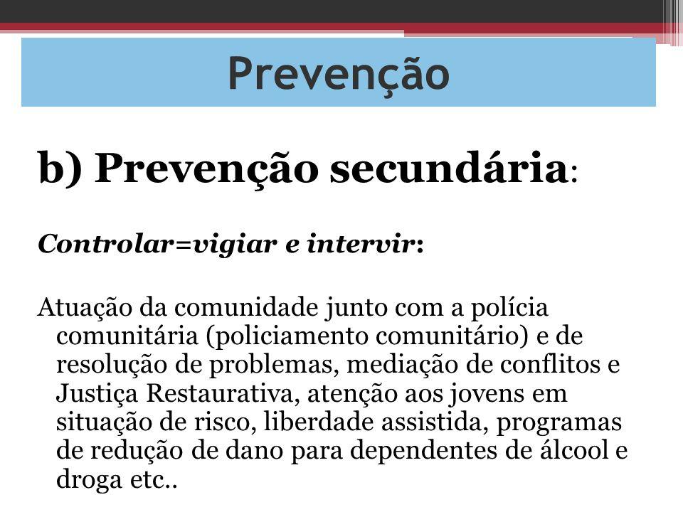Prevenção b) Prevenção secundária : Controlar=vigiar e intervir: Atuação da comunidade junto com a polícia comunitária (policiamento comunitário) e de