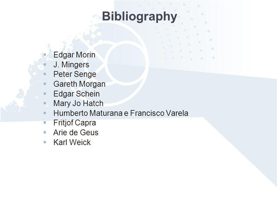Bibliography Edgar Morin J. Mingers Peter Senge Gareth Morgan Edgar Schein Mary Jo Hatch Humberto Maturana e Francisco Varela Fritjof Capra Arie de Ge