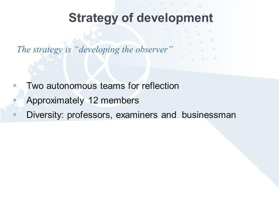 Strategy of development Two autonomous teams for reflection Approximately 12 members Diversity: professors, examiners and businessman The strategy is