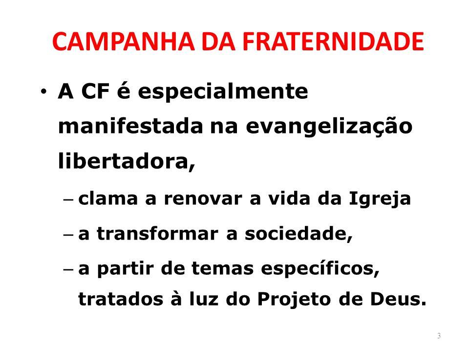 CAMPANHA DA FRATERNIDADE A CF é especialmente manifestada na evangelização libertadora, – clama a renovar a vida da Igreja – a transformar a sociedade, – a partir de temas específicos, tratados à luz do Projeto de Deus.