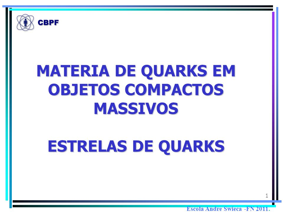 1 MATERIA DE QUARKS EM OBJETOS COMPACTOS MASSIVOS ESTRELAS DE QUARKS Escola Andre Swieca -FN 2011.