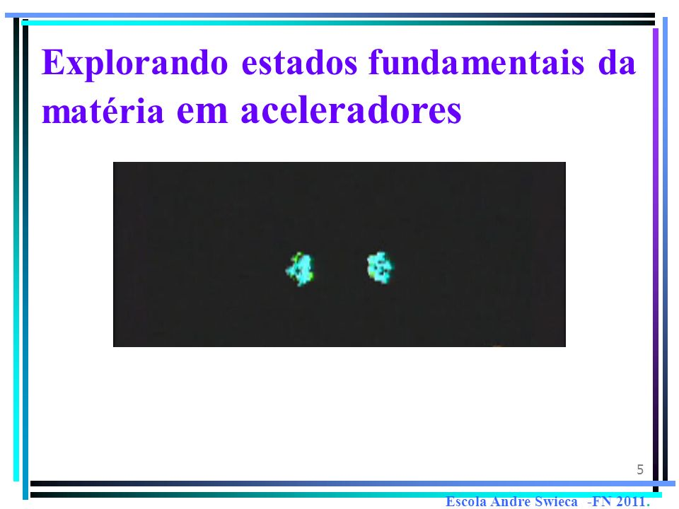 5 Explorando estados fundamentais da matéria em aceleradores Escola Andre Swieca -FN 2011.