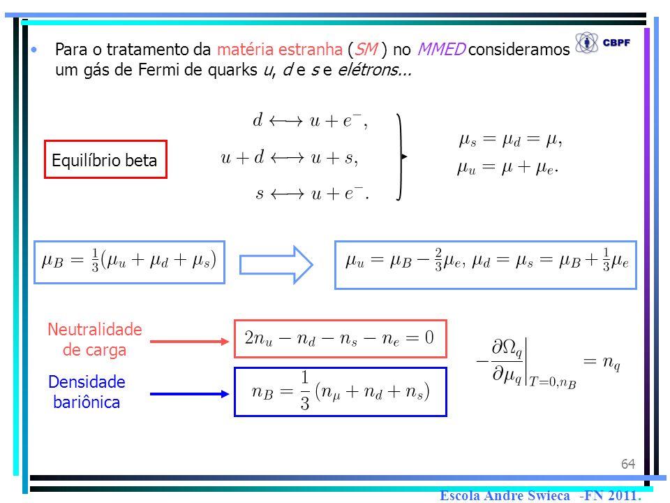 64 Para o tratamento da matéria estranha (SM ) no MMED consideramos um gás de Fermi de quarks u, d e s e elétrons... Equilíbrio beta Neutralidade de c