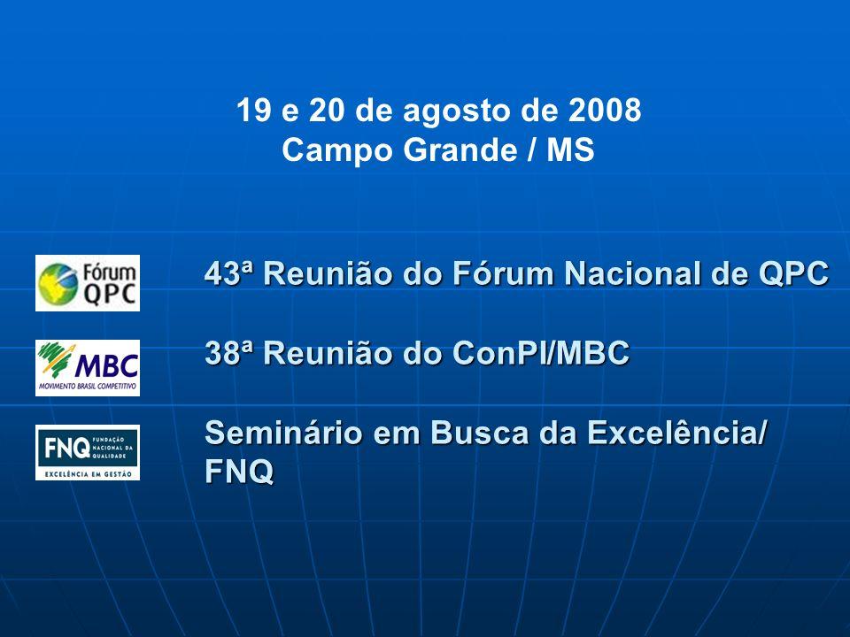 43ª Reunião do Fórum Nacional de QPC 38ª Reunião do ConPI/MBC Seminário em Busca da Excelência/ FNQ 19 e 20 de agosto de 2008 Campo Grande / MS