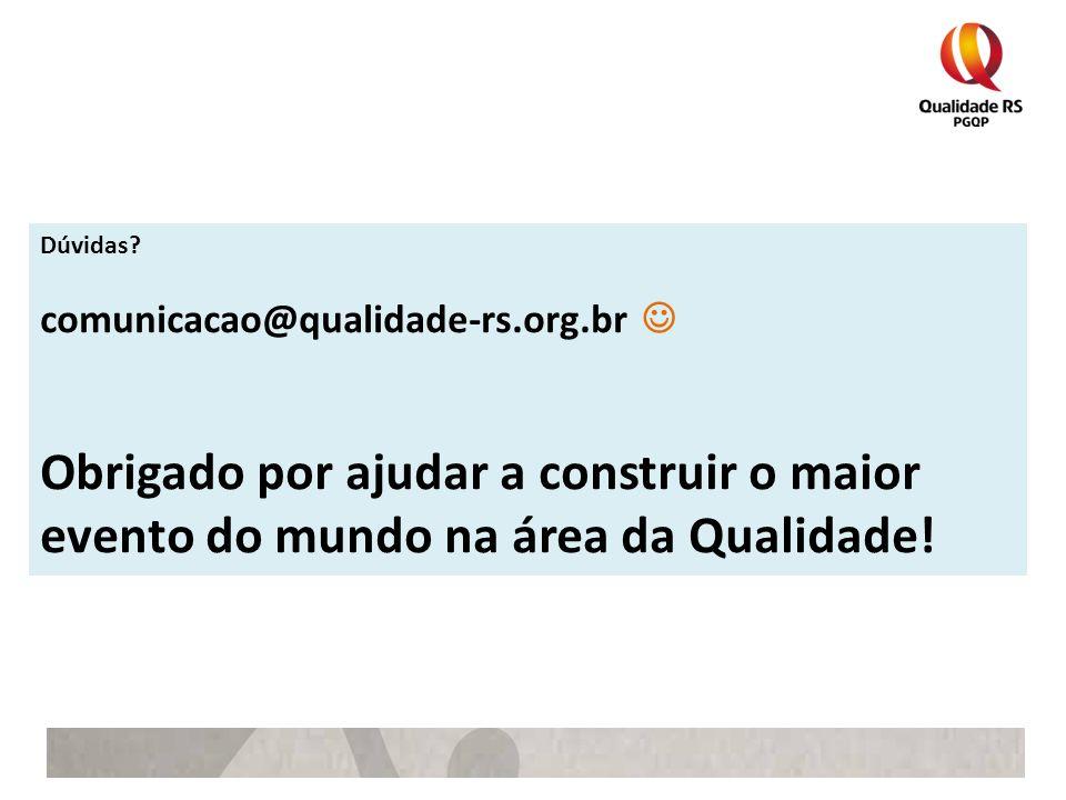 Dúvidas? comunicacao@qualidade-rs.org.br Obrigado por ajudar a construir o maior evento do mundo na área da Qualidade!