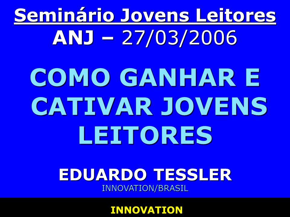 INNOVATION INNOVATION Seminário Jovens Leitores ANJ – 27/03/2006 COMO GANHAR E CATIVAR JOVENS LEITORES EDUARDO TESSLER INNOVATION/BRASIL