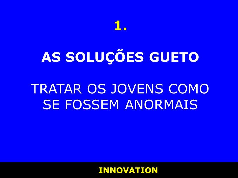 INNOVATION INNOVATION 1. AS SOLUÇÕES GUETO TRATAR OS JOVENS COMO SE FOSSEM ANORMAIS