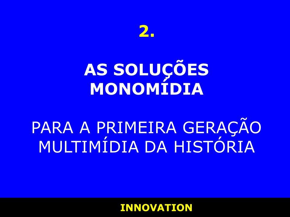 INNOVATION INNOVATION 2. AS SOLUÇÕES MONOMÍDIA PARA A PRIMEIRA GERAÇÃO MULTIMÍDIA DA HISTÓRIA