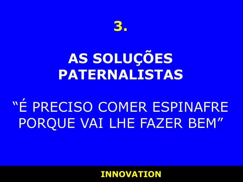 INNOVATION INNOVATION 3. AS SOLUÇÕES PATERNALISTAS É PRECISO COMER ESPINAFRE PORQUE VAI LHE FAZER BEM