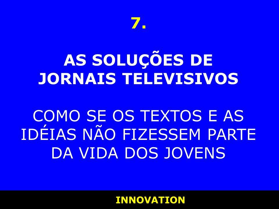 INNOVATION INNOVATION 7. AS SOLUÇÕES DE JORNAIS TELEVISIVOS COMO SE OS TEXTOS E AS IDÉIAS NÃO FIZESSEM PARTE DA VIDA DOS JOVENS