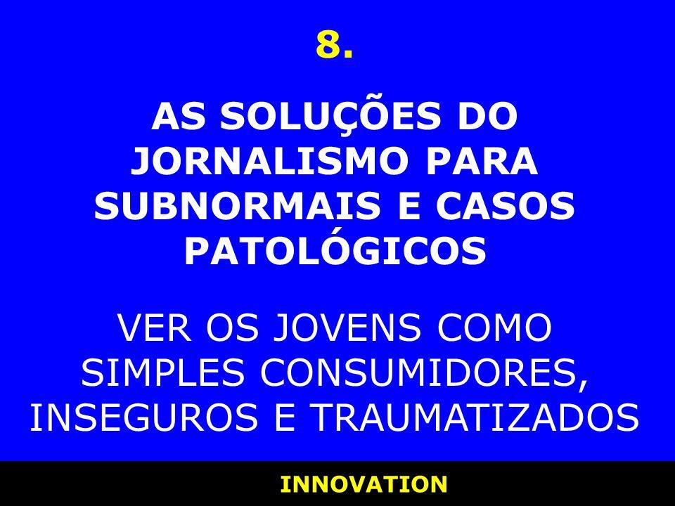 INNOVATION INNOVATION 8. AS SOLUÇÕES DO JORNALISMO PARA SUBNORMAIS E CASOS PATOLÓGICOS VER OS JOVENS COMO SIMPLES CONSUMIDORES, INSEGUROS E TRAUMATIZA