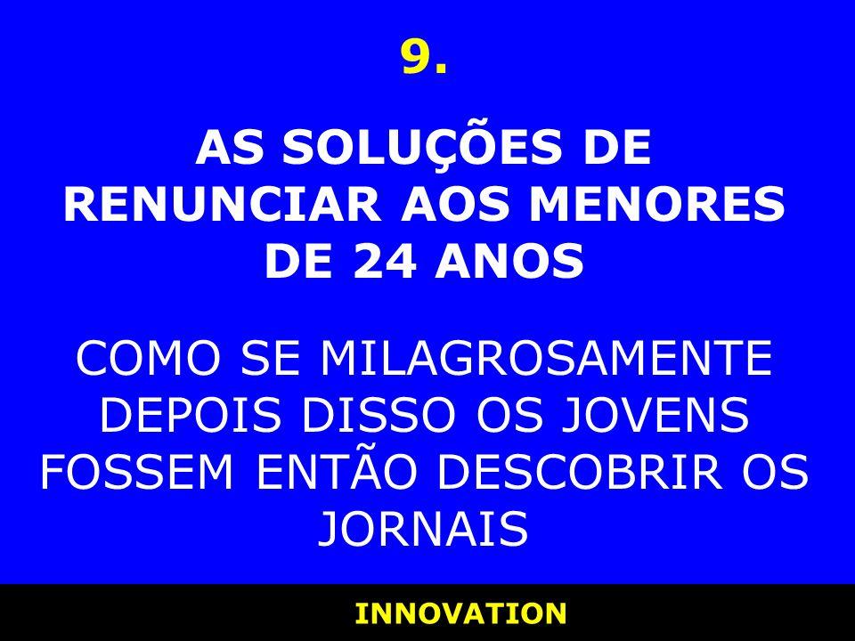 INNOVATION INNOVATION 9. AS SOLUÇÕES DE RENUNCIAR AOS MENORES DE 24 ANOS COMO SE MILAGROSAMENTE DEPOIS DISSO OS JOVENS FOSSEM ENTÃO DESCOBRIR OS JORNA