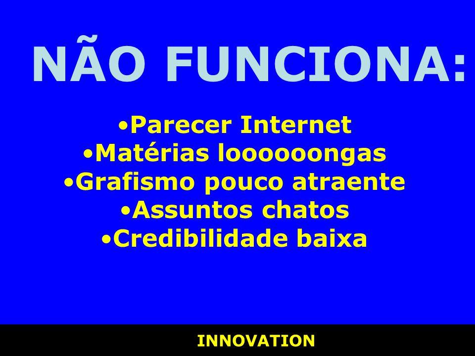INNOVATION INNOVATION NÃO FUNCIONA: Parecer Internet Matérias loooooongas Grafismo pouco atraente Assuntos chatos Credibilidade baixa
