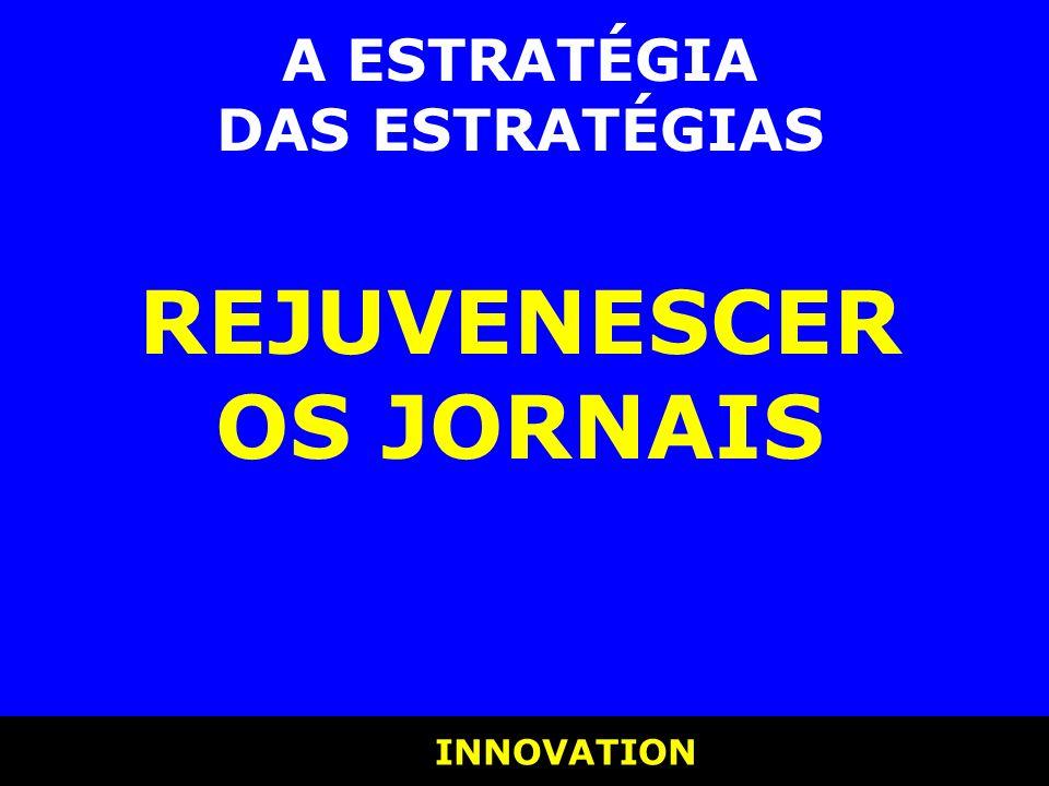 INNOVATION INNOVATION A ESTRATÉGIA DAS ESTRATÉGIAS REJUVENESCER OS JORNAIS