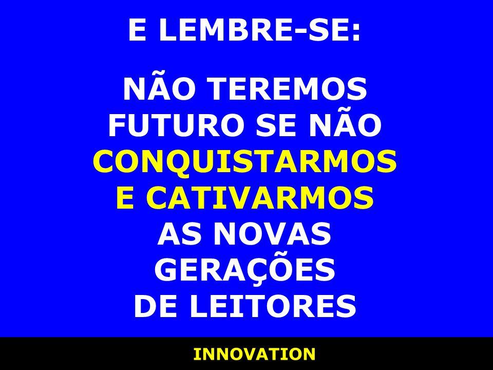 INNOVATION E LEMBRE-SE: NÃO TEREMOS FUTURO SE NÃO CONQUISTARMOS E CATIVARMOS AS NOVAS GERAÇÕES DE LEITORES