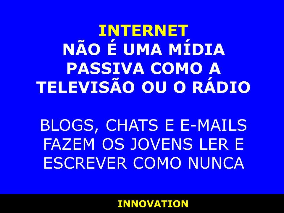 INNOVATION INNOVATION INTERNET NÃO É UMA MÍDIA PASSIVA COMO A TELEVISÃO OU O RÁDIO BLOGS, CHATS E E-MAILS FAZEM OS JOVENS LER E ESCREVER COMO NUNCA