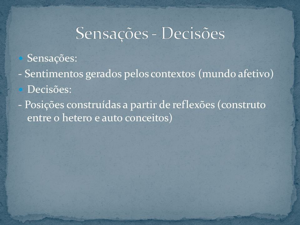 Sensações: - Sentimentos gerados pelos contextos (mundo afetivo) Decisões: - Posições construídas a partir de reflexões (construto entre o hetero e au
