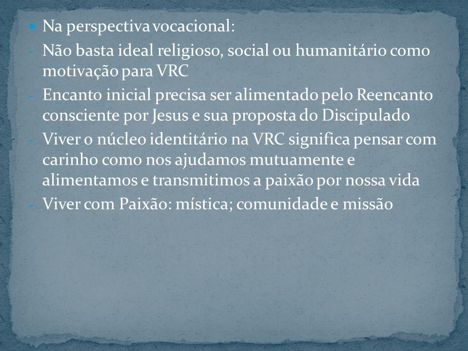 Na perspectiva vocacional: - Não basta ideal religioso, social ou humanitário como motivação para VRC - Encanto inicial precisa ser alimentado pelo Re