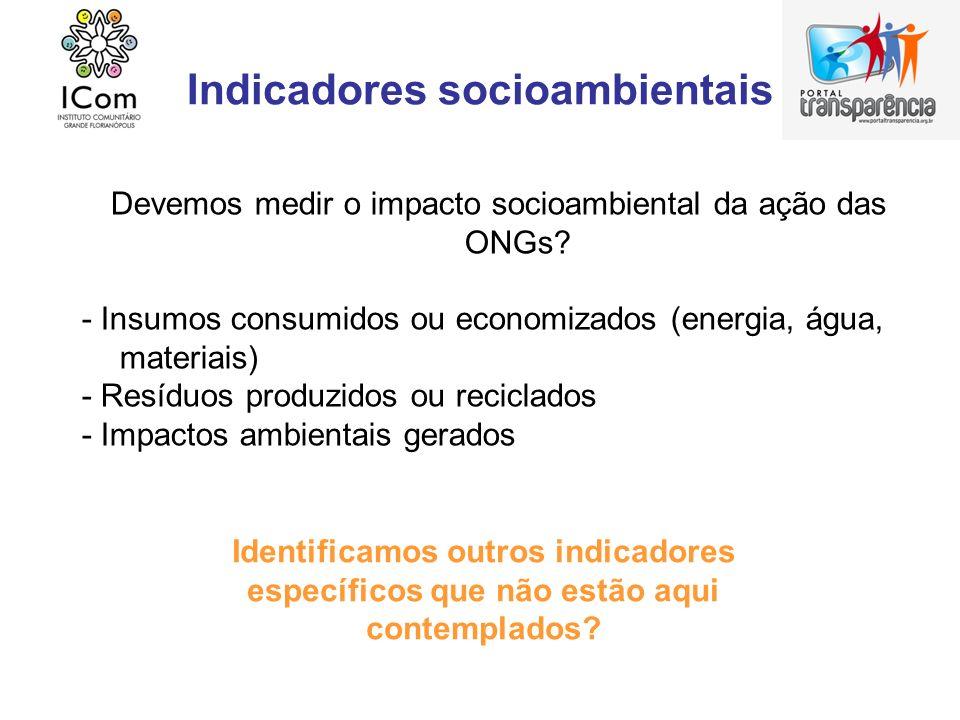 Indicadores socioambientais Devemos medir o impacto socioambiental da ação das ONGs? - Insumos consumidos ou economizados (energia, água, materiais) -