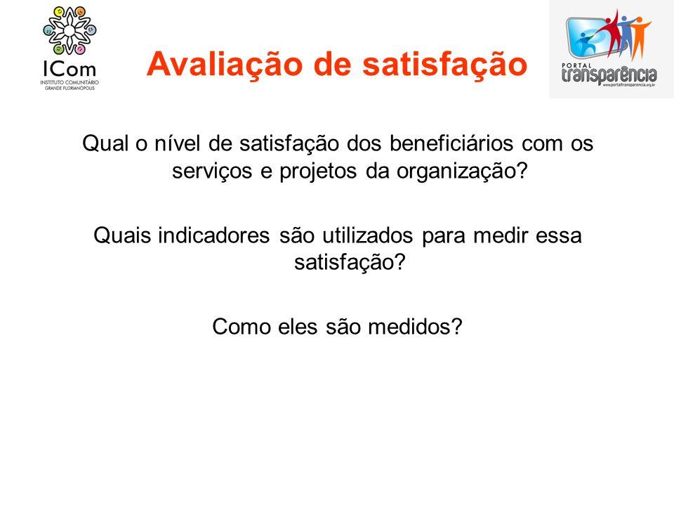 Avaliação de satisfação Qual o nível de satisfação dos beneficiários com os serviços e projetos da organização? Quais indicadores são utilizados para