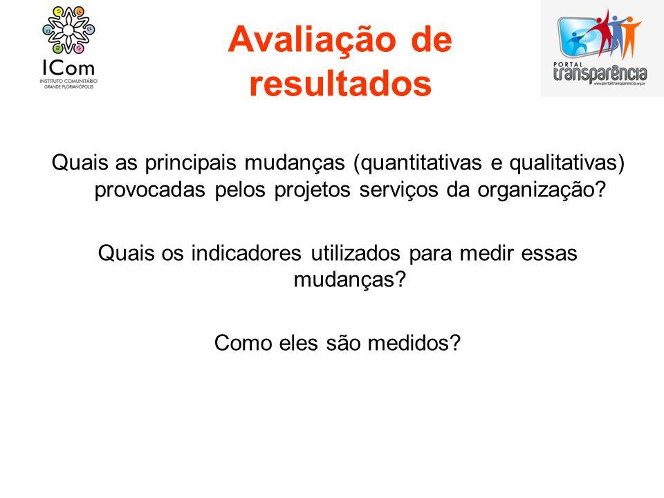 Avaliação de resultados Quais as principais mudanças (quantitativas e qualitativas) provocadas pelos projetos serviços da organização? Quais os indica