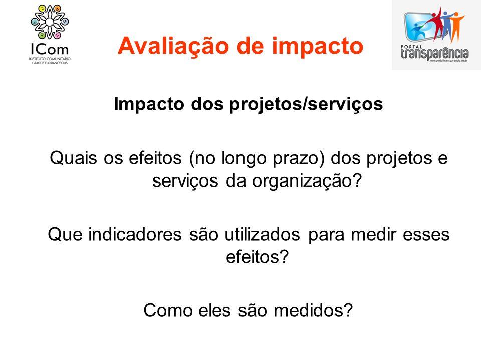 Avaliação de impacto Impacto dos projetos/serviços Quais os efeitos (no longo prazo) dos projetos e serviços da organização? Que indicadores são utili