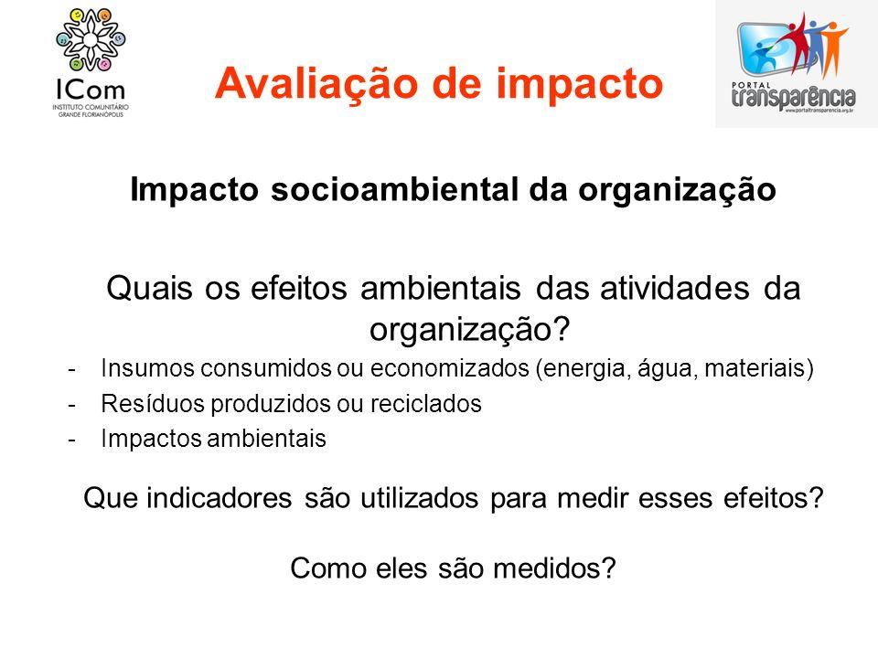 Avaliação de impacto Impacto socioambiental da organização Quais os efeitos ambientais das atividades da organização? -Insumos consumidos ou economiza