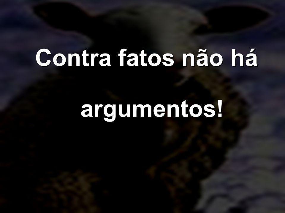 Contra fatos não há argumentos!