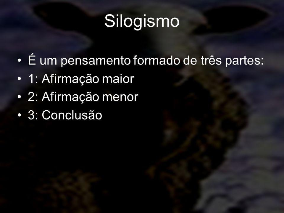 Silogismo É um pensamento formado de três partes: 1: Afirmação maior 2: Afirmação menor 3: Conclusão