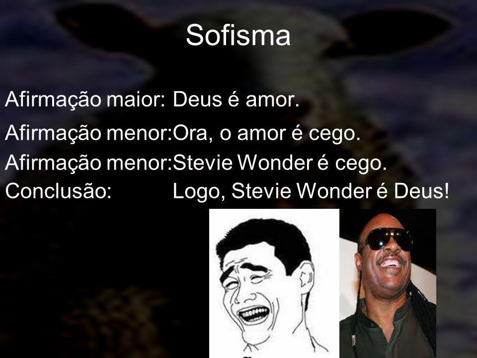 Sofisma Afirmação maior:Deus é amor. Afirmação menor:Ora, o amor é cego. Afirmação menor:Stevie Wonder é cego. Conclusão:Logo, Stevie Wonder é Deus!