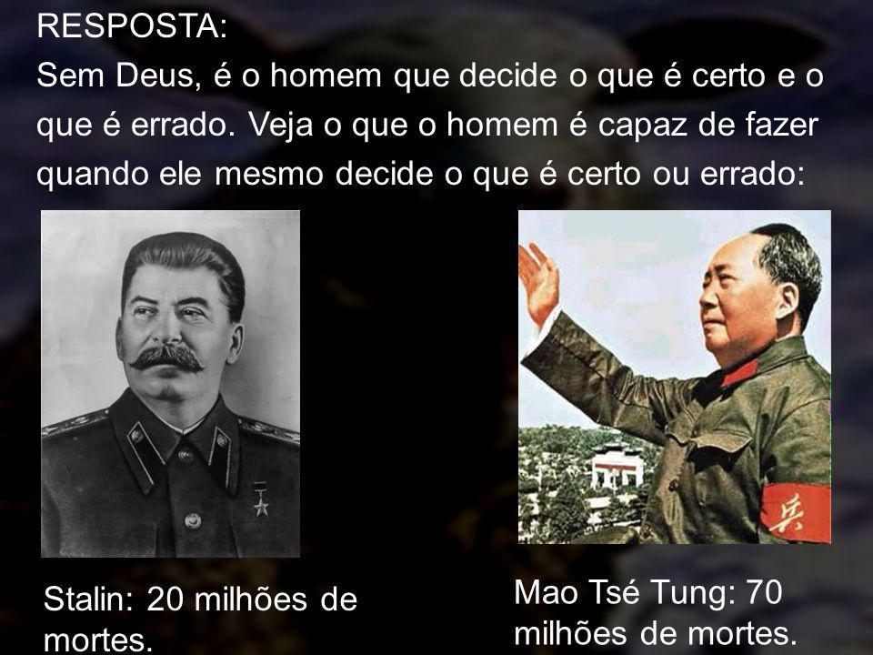 Stalin: 20 milhões de mortes. Mao Tsé Tung: 70 milhões de mortes. RESPOSTA: Sem Deus, é o homem que decide o que é certo e o que é errado. Veja o que