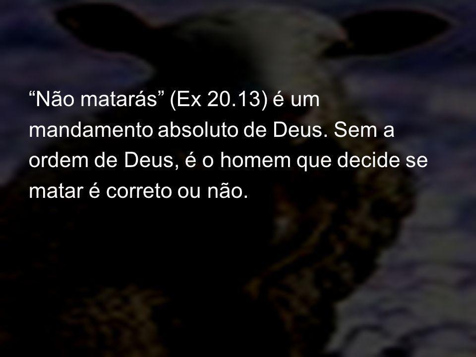 Não matarás (Ex 20.13) é um mandamento absoluto de Deus. Sem a ordem de Deus, é o homem que decide se matar é correto ou não.