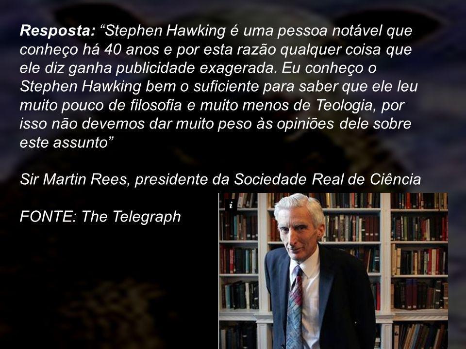 Resposta: Stephen Hawking é uma pessoa notável que conheço há 40 anos e por esta razão qualquer coisa que ele diz ganha publicidade exagerada. Eu conh